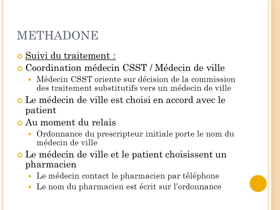 METHADONE Suivi du traitement : Coordination médecin CSST / Médecin de ville Médecin CSST oriente sur décision de la commission des traitement substit