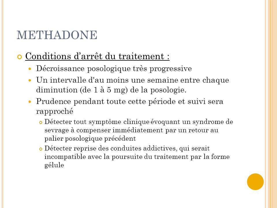 METHADONE Conditions darrêt du traitement : Décroissance posologique très progressive Un intervalle d'au moins une semaine entre chaque diminution (de