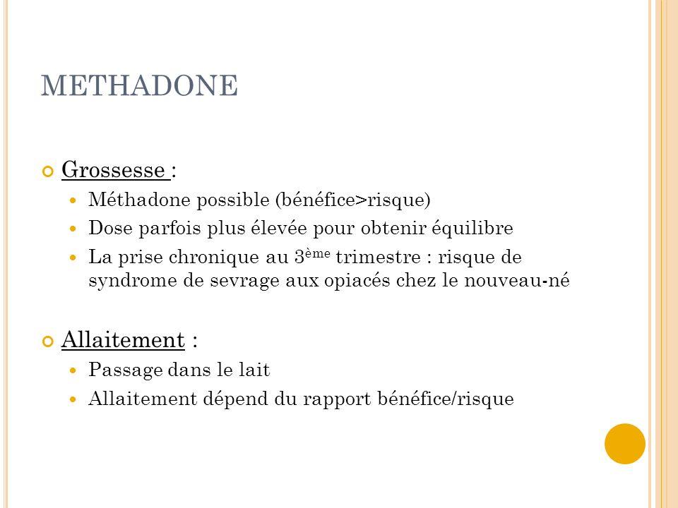 METHADONE Grossesse : Méthadone possible (bénéfice>risque) Dose parfois plus élevée pour obtenir équilibre La prise chronique au 3 ème trimestre : ris