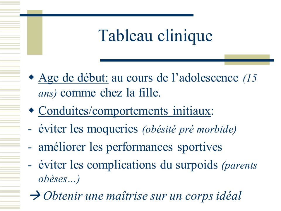 Tableau clinique Age de début: au cours de ladolescence (15 ans) comme chez la fille. Conduites/comportements initiaux: -éviter les moqueries (obésité