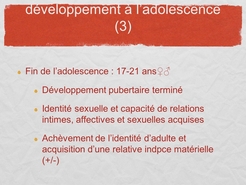 développement à ladolescence (3) Fin de ladolescence : 17-21 ans Développement pubertaire terminé Identité sexuelle et capacité de relations intimes,