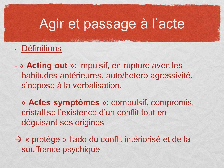 Agir et passage à lacte Définitions - « Acting out »: impulsif, en rupture avec les habitudes antérieures, auto/hetero agressivité, soppose à la verba