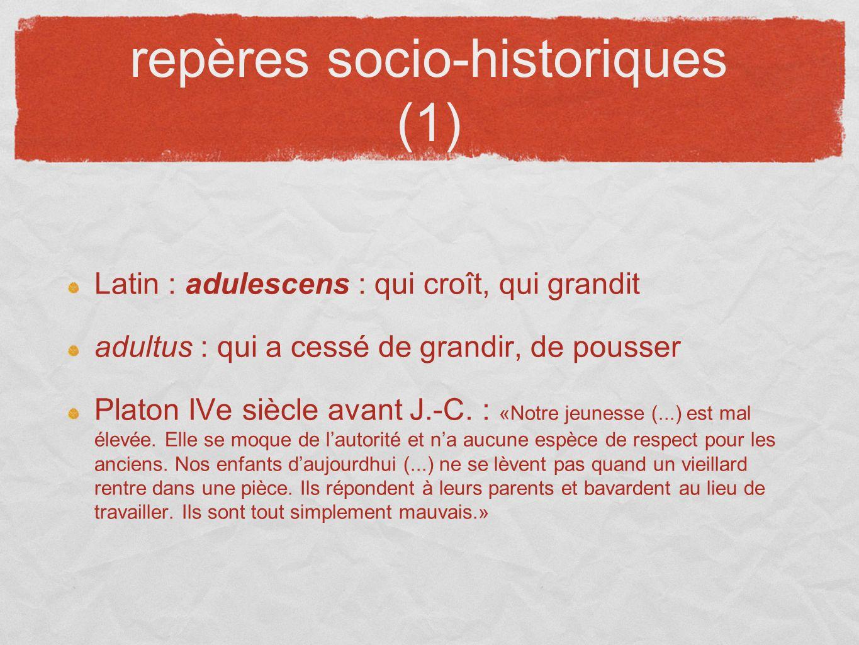 repères socio-historiques (1) Latin : adulescens : qui croît, qui grandit adultus : qui a cessé de grandir, de pousser Platon IVe siècle avant J.-C. :