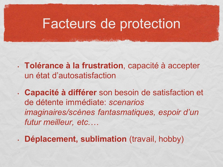 Facteurs de protection Tolérance à la frustration, capacité à accepter un état dautosatisfaction Capacité à différer son besoin de satisfaction et de