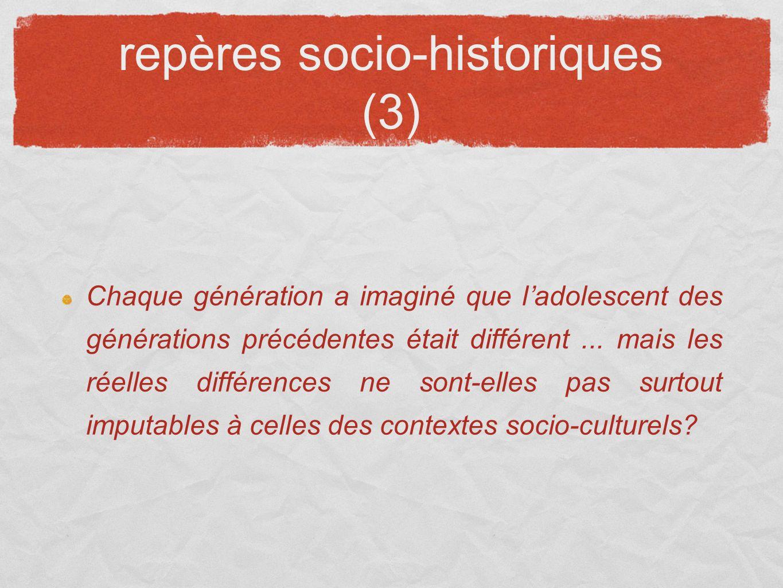 repères socio-historiques (3) Chaque génération a imaginé que ladolescent des générations précédentes était différent... mais les réelles différences