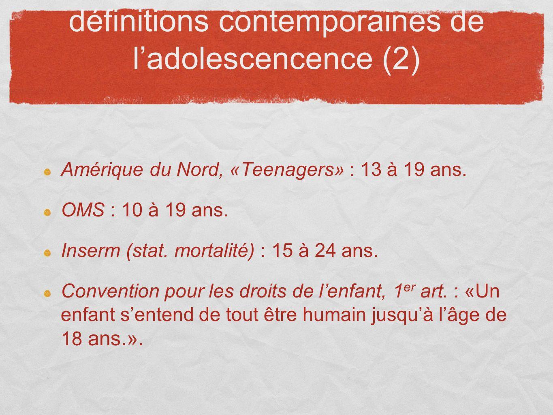 définitions contemporaines de ladolescencence (2) Amérique du Nord, «Teenagers» : 13 à 19 ans. OMS : 10 à 19 ans. Inserm (stat. mortalité) : 15 à 24 a