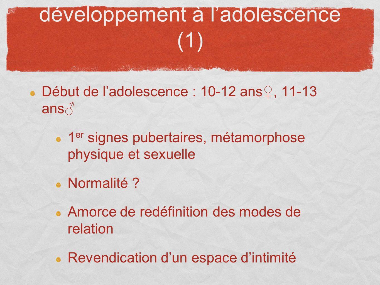 développement à ladolescence (1) Début de ladolescence : 10-12 ans, 11-13 ans 1 er signes pubertaires, métamorphose physique et sexuelle Normalité ? A
