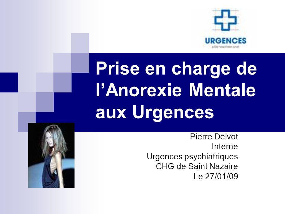 Prise en charge de lAnorexie Mentale aux Urgences Pierre Delvot Interne Urgences psychiatriques CHG de Saint Nazaire Le 27/01/09