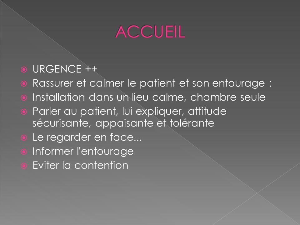 URGENCE ++ Rassurer et calmer le patient et son entourage : Installation dans un lieu calme, chambre seule Parler au patient, lui expliquer, attitude
