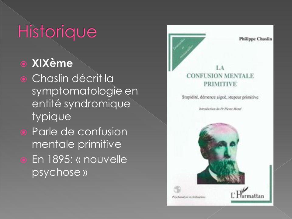 XIXème Chaslin décrit la symptomatologie en entité syndromique typique Parle de confusion mentale primitive En 1895: « nouvelle psychose »