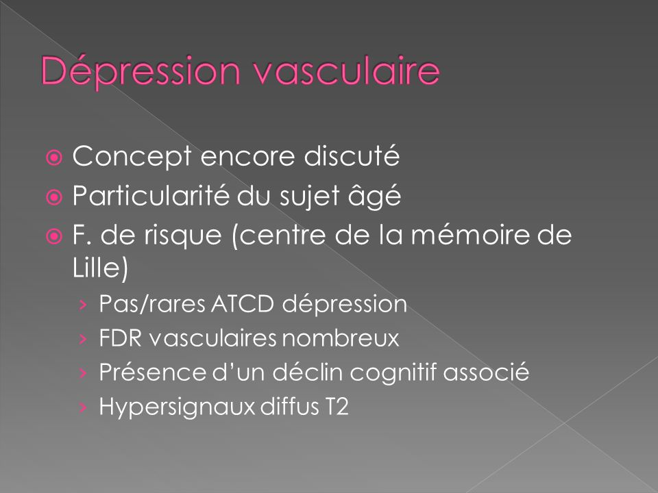 Concept encore discuté Particularité du sujet âgé F. de risque (centre de la mémoire de Lille) Pas/rares ATCD dépression FDR vasculaires nombreux Prés