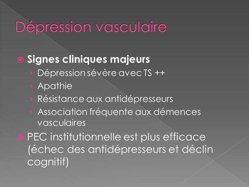 Signes cliniques majeurs Dépression sévère avec TS ++ Apathie Résistance aux antidépresseurs Association fréquente aux démences vasculaires PEC instit