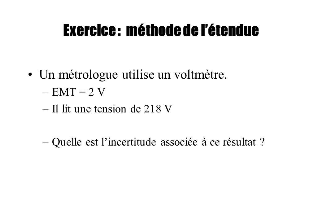 Exercice : méthode de létendue Un métrologue utilise un voltmètre. –EMT = 2 V –Il lit une tension de 218 V –Quelle est lincertitude associée à ce résu