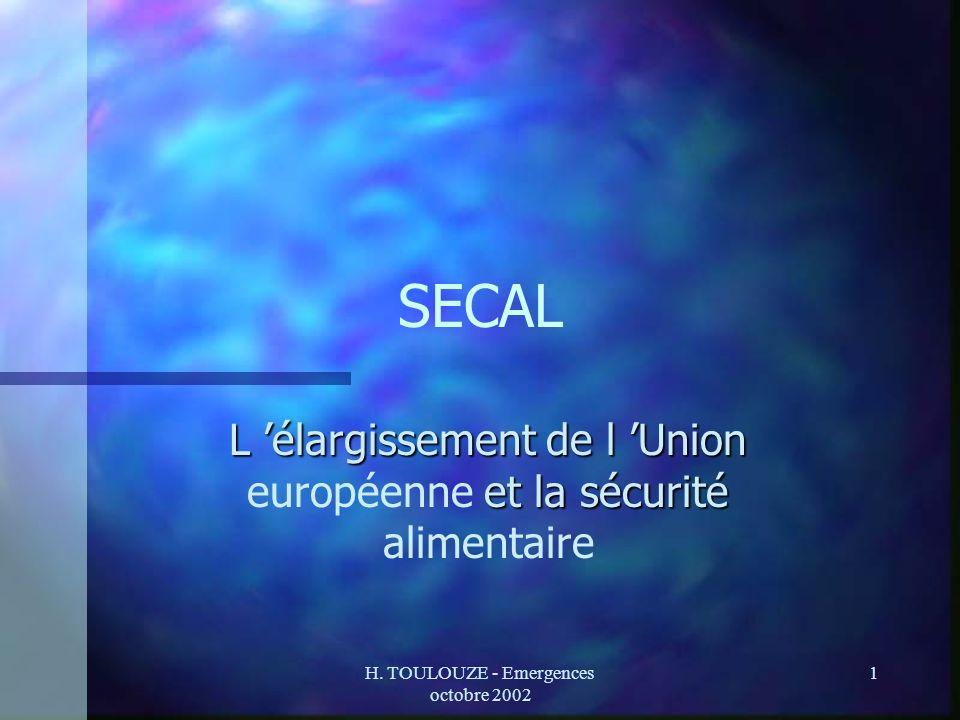 H. TOULOUZE - Emergences octobre 2002 1 SECAL L élargissement de l Union et la sécurité L élargissement de l Union européenne et la sécurité alimentai