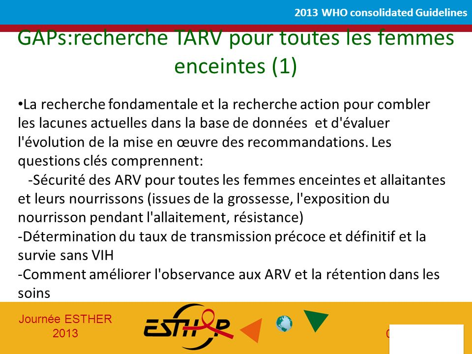Journée ESTHER 2013 05-06-2013 2013 WHO consolidated Guidelines La recherche fondamentale et la recherche action pour combler les lacunes actuelles dans la base de données et d évaluer l évolution de la mise en œuvre des recommandations.