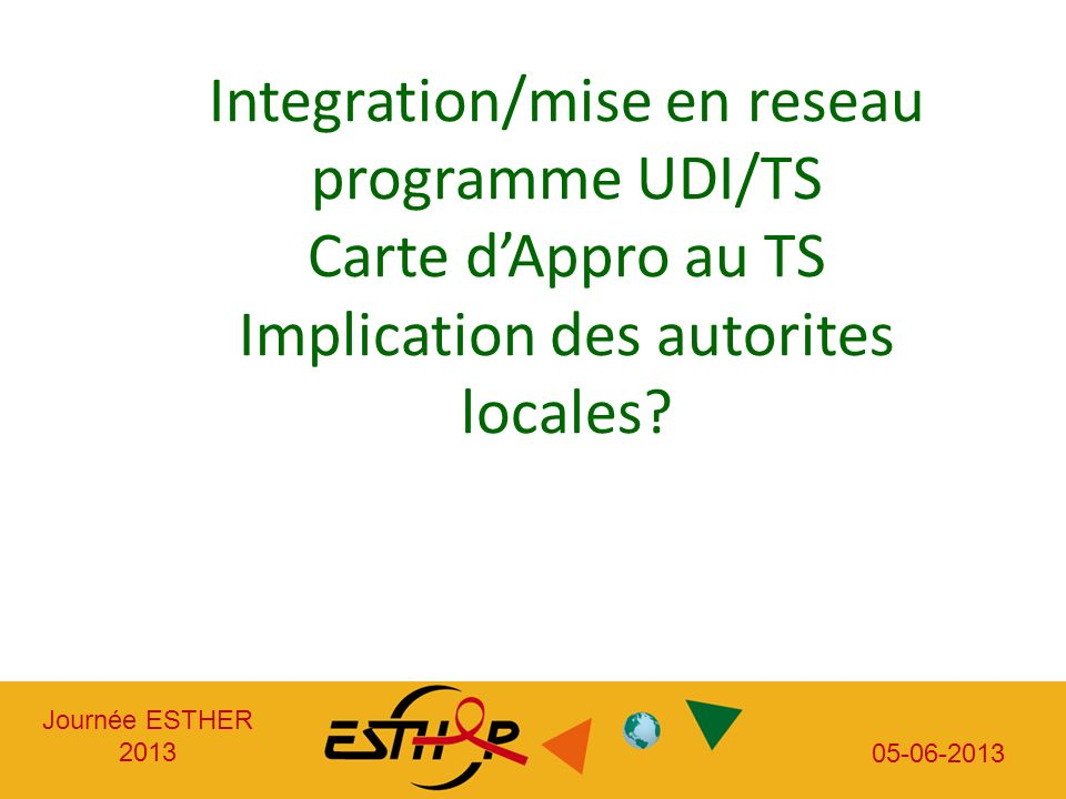 Journée ESTHER 2013 05-06-2013 o CONCLUSION Integration/mise en reseau programme UDI/TS Carte dAppro au TS Implication des autorites locales