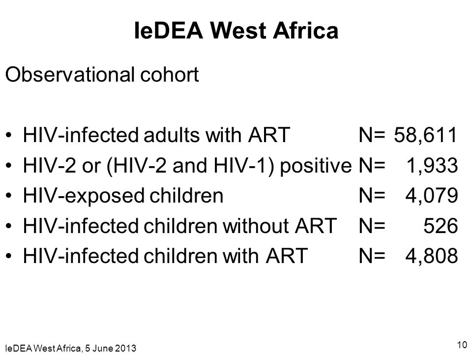 IeDEA West Africa, 5 June 2013 10 IeDEA West Africa Observational cohort HIV-infected adults with ART N= 58,611 HIV-2 or (HIV-2 and HIV-1) positive N= 1,933 HIV-exposed children N= 4,079 HIV-infected children without ART N= 526 HIV-infected children with ART N= 4,808