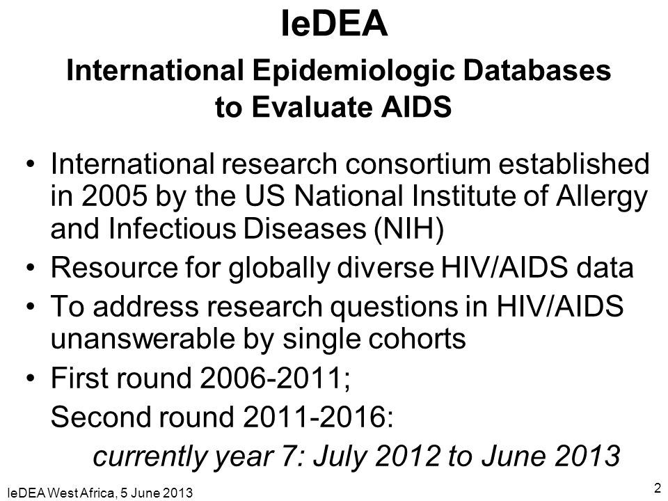 IeDEA West Africa, 5 June 2013 2 IeDEA International Epidemiologic Databases to Evaluate AIDS International research consortium established in 2005 by the US National Institute of Allergy and Infectious Diseases (NIH) Resource for globally diverse HIV/AIDS data To address research questions in HIV/AIDS unanswerable by single cohorts First round 2006-2011; Second round 2011-2016: currently year 7: July 2012 to June 2013