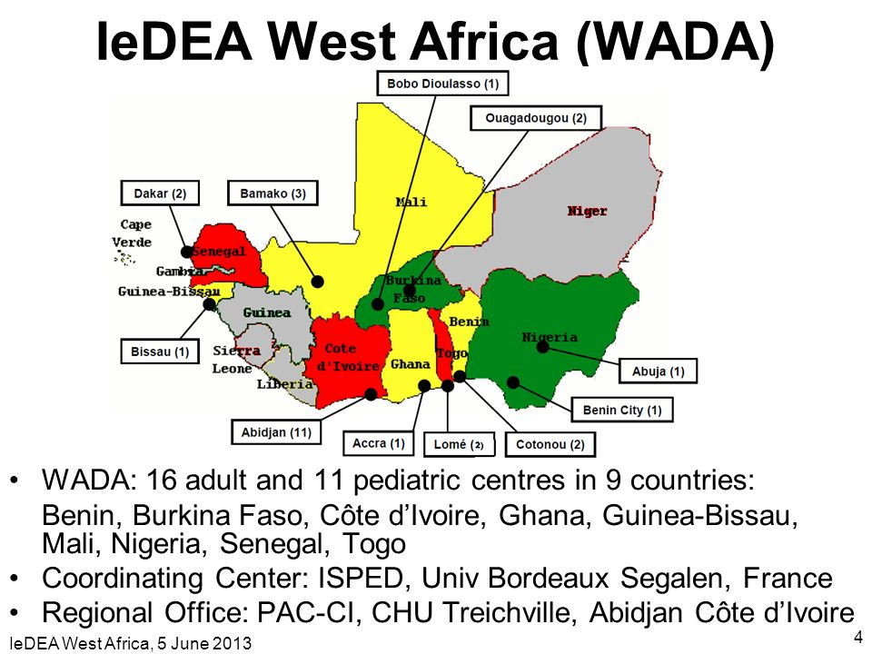 IeDEA West Africa, 5 June 2013 4 WADA: 16 adult and 11 pediatric centres in 9 countries: Benin, Burkina Faso, Côte dIvoire, Ghana, Guinea-Bissau, Mali