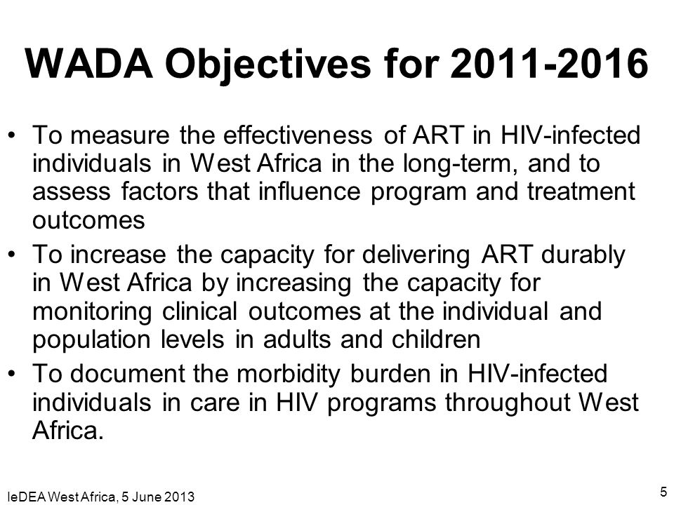IeDEA West Africa, 5 June 2013 5 WADA Objectives for 2011-2016 To measure the effectiveness of ART in HIV-infected individuals in West Africa in the l