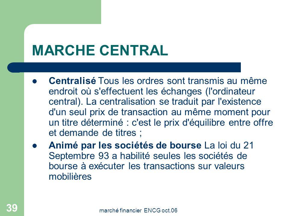 marché financier ENCG oct.06 38 MARCHE CENTRAL Marché centralisé, gouverné par les ordres et animé par les sociétés de bourse. C'est aussi un marché i