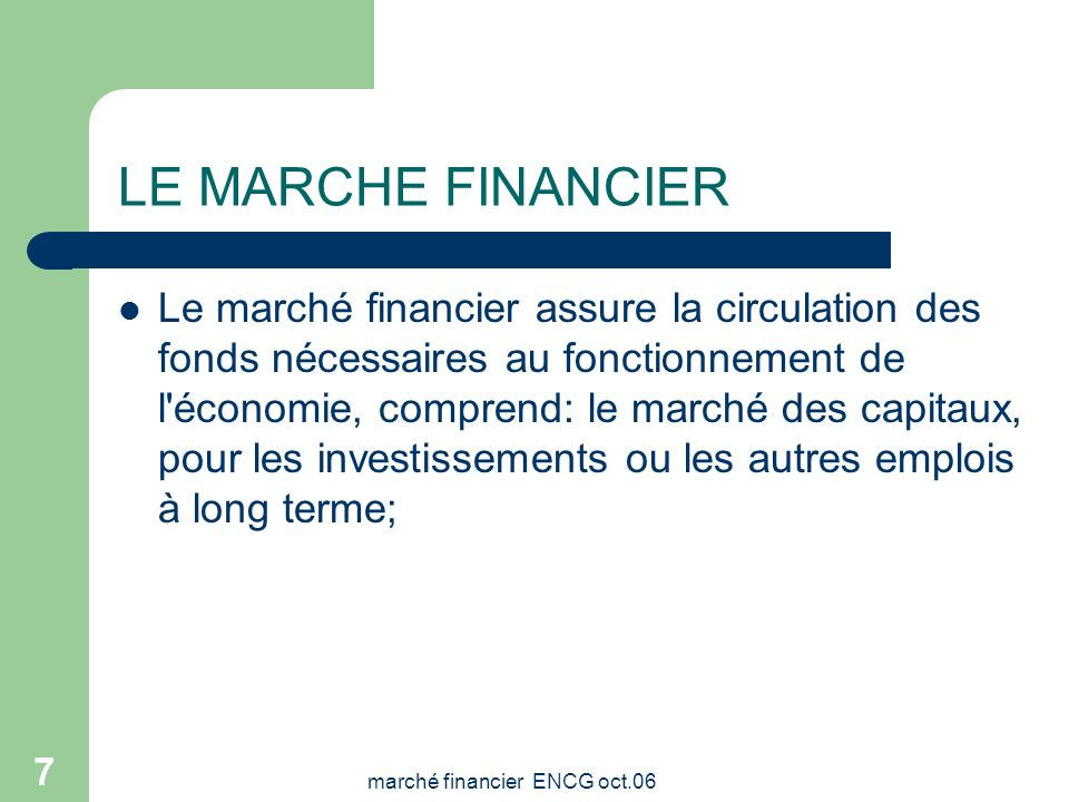 marché financier ENCG oct.06 6 LE MARCHE FINANCIER Cest un instrument de recyclage des ressources disponibles en investissements créateurs de valeur C