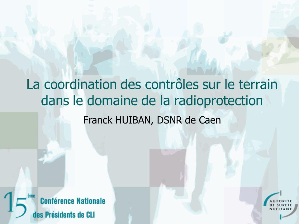 La coordination des contrôles sur le terrain dans le domaine de la radioprotection Franck HUIBAN, DSNR de Caen