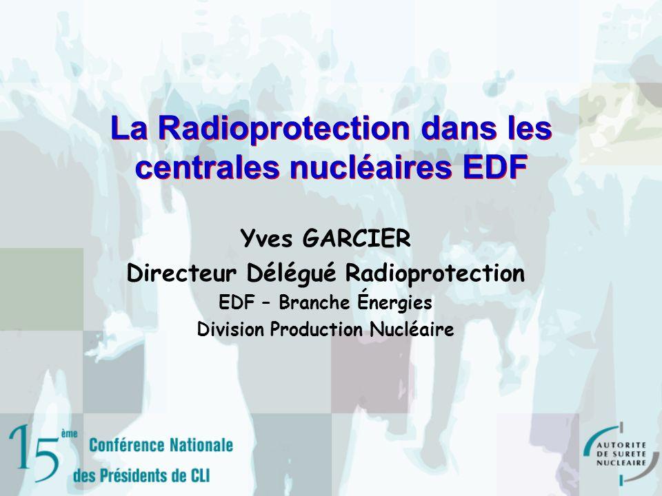 La Radioprotection dans les centrales nucléaires EDF Yves GARCIER Directeur Délégué Radioprotection EDF – Branche Énergies Division Production Nucléaire