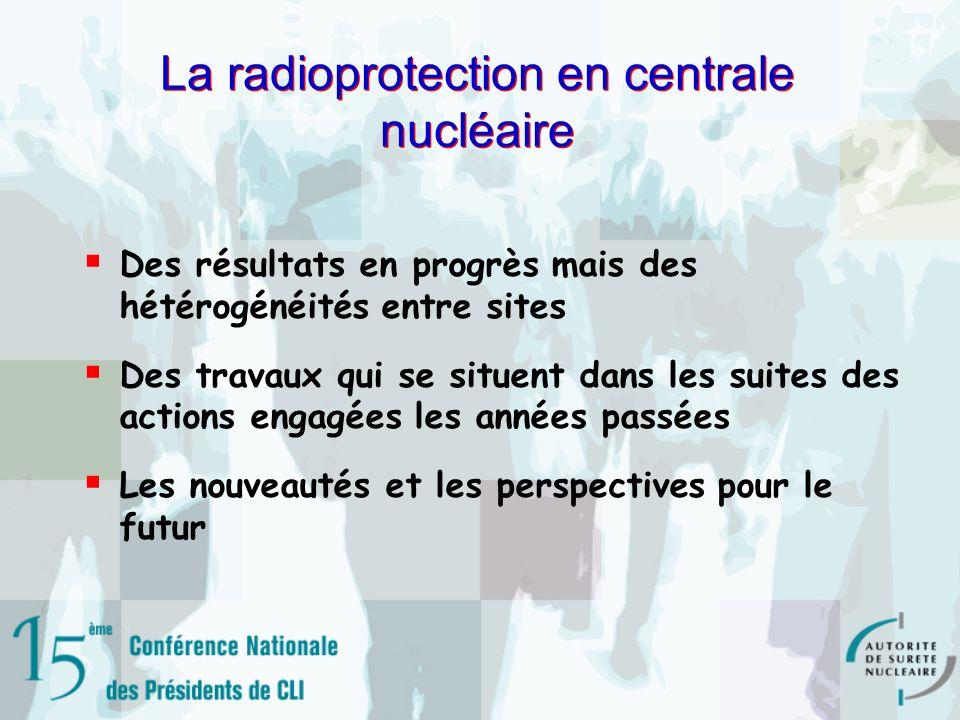La radioprotection en centrale nucléaire Des résultats en progrès mais des hétérogénéités entre sites Des travaux qui se situent dans les suites des actions engagées les années passées Les nouveautés et les perspectives pour le futur