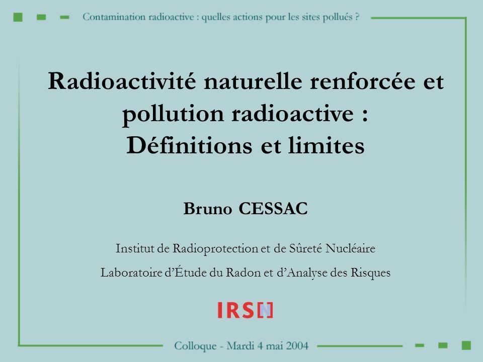 Bruno CESSAC Institut de Radioprotection et de Sûreté Nucléaire Laboratoire dÉtude du Radon et dAnalyse des Risques Radioactivité naturelle renforcée et pollution radioactive : Définitions et limites