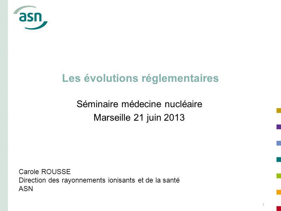 1 Les évolutions réglementaires Séminaire médecine nucléaire Marseille 21 juin 2013 Carole ROUSSE Direction des rayonnements ionisants et de la santé ASN