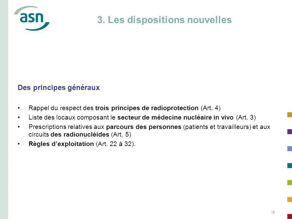 16 3. Les dispositions nouvelles Des principes généraux Rappel du respect des trois principes de radioprotection (Art. 4) Liste des locaux composant l