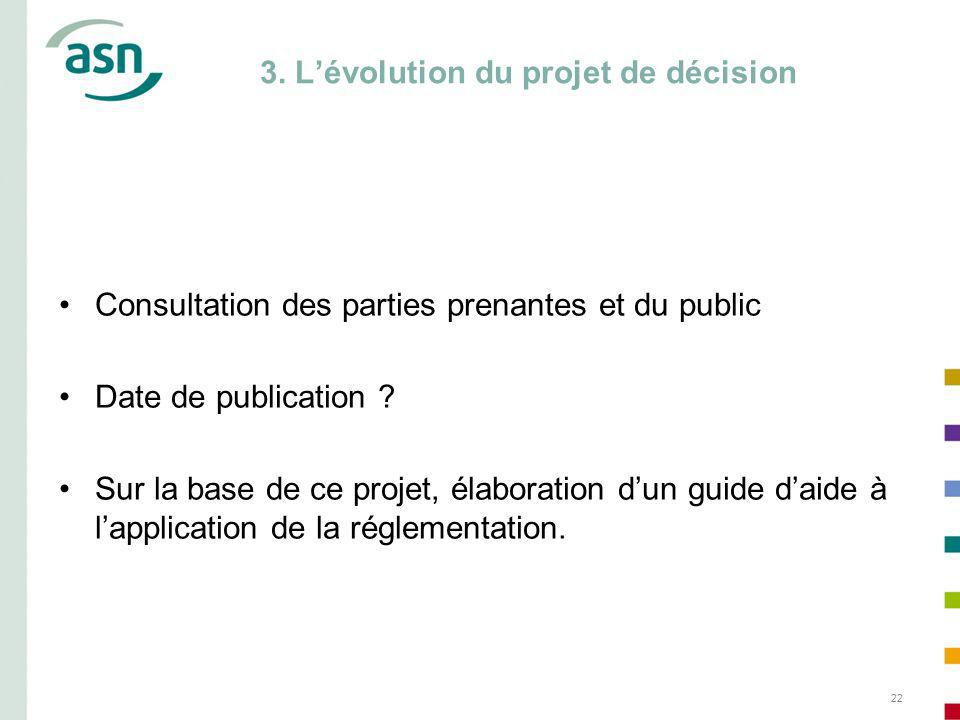 22 3. Lévolution du projet de décision Consultation des parties prenantes et du public Date de publication ? Sur la base de ce projet, élaboration dun