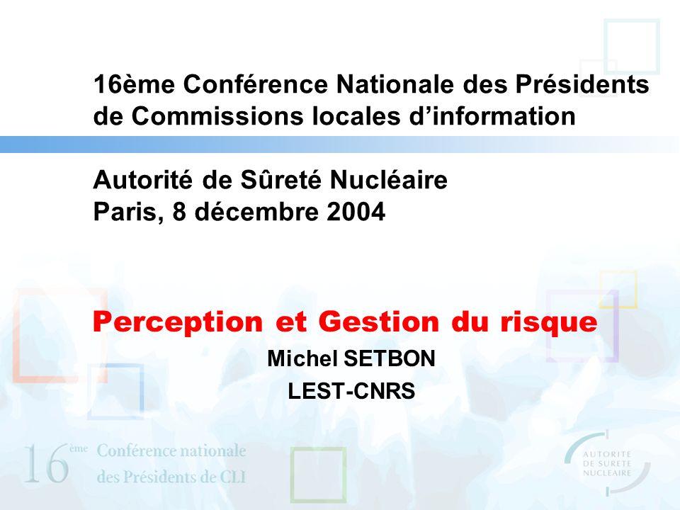 16ème Conférence Nationale des Présidents de Commissions locales dinformation Autorité de Sûreté Nucléaire Paris, 8 décembre 2004 Perception et Gestion du risque Michel SETBON LEST-CNRS
