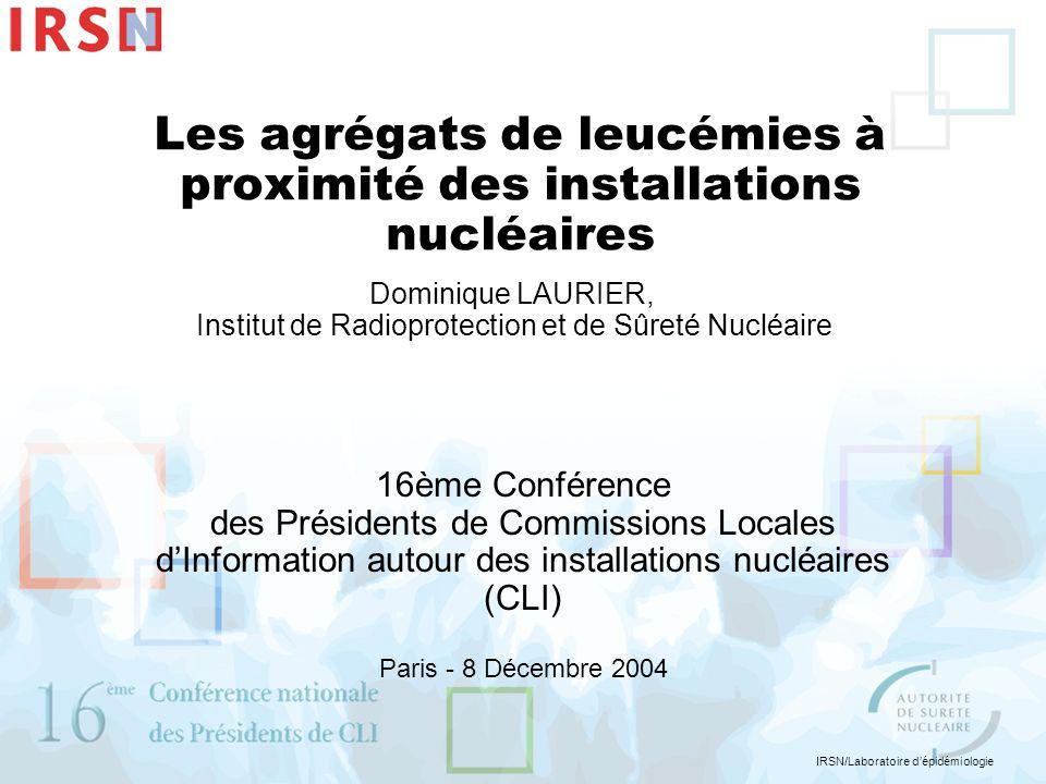 IRSN/Laboratoire dépidémiologie Les agrégats de leucémies à proximité des installations nucléaires Dominique LAURIER, Institut de Radioprotection et d
