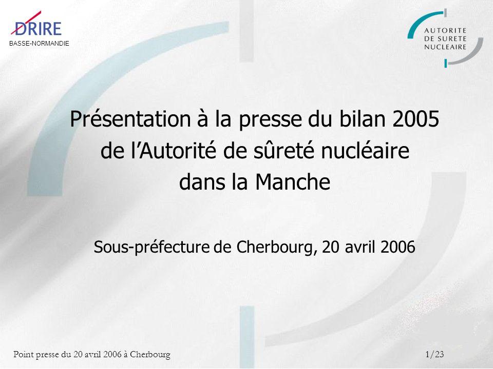 BASSE-NORMANDIE Point presse du 20 avril 2006 à Cherbourg2/23 Sommaire LAutorité de sûreté nucléaire Missions, organisation, pratiques 1 Les installations nucléaires de la Manche Bilan de la sûreté nucléaire et de la radioprotection en 2005 2 Le nucléaire de proximité Un nouveau champ de contrôle 3