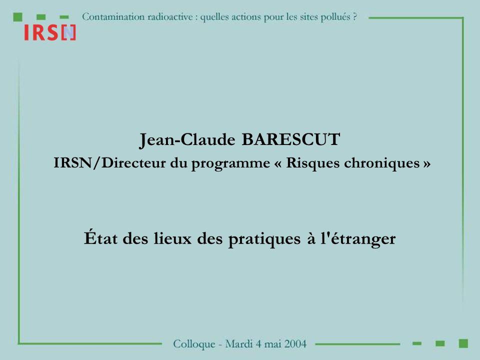 Jean-Claude BARESCUT IRSN/Directeur du programme « Risques chroniques » État des lieux des pratiques à l'étranger