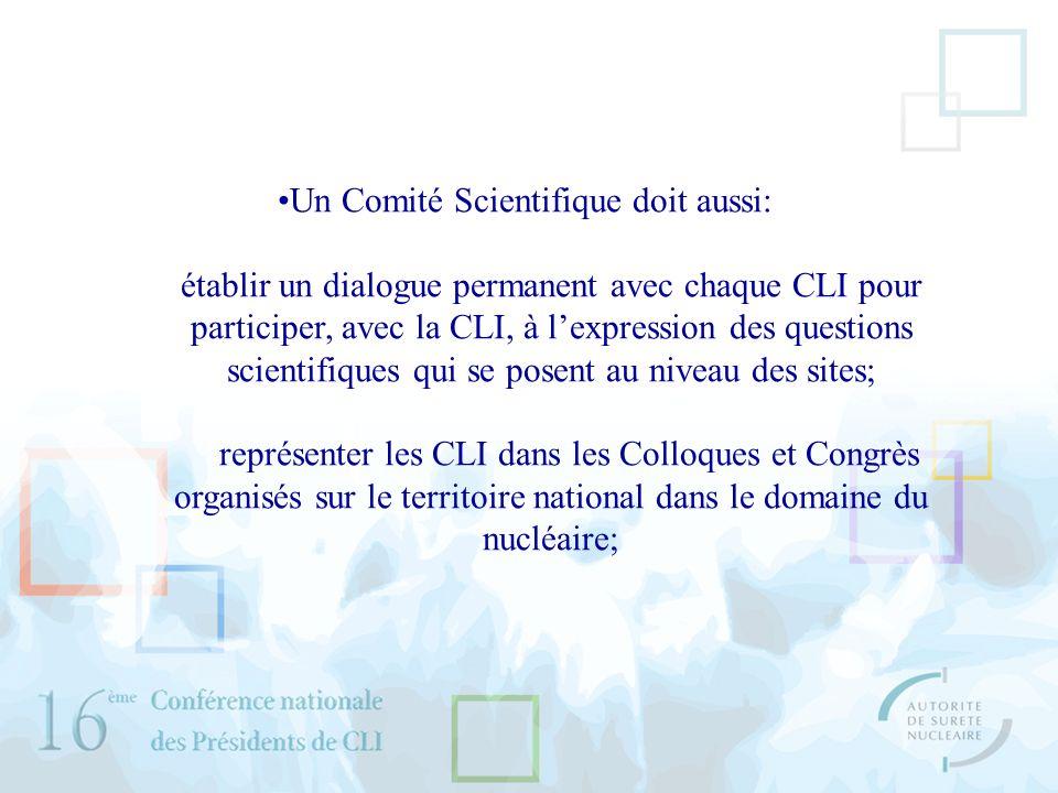 Un Comité Scientifique doit aussi: établir un dialogue permanent avec chaque CLI pour participer, avec la CLI, à lexpression des questions scientifiques qui se posent au niveau des sites; représenter les CLI dans les Colloques et Congrès organisés sur le territoire national dans le domaine du nucléaire;