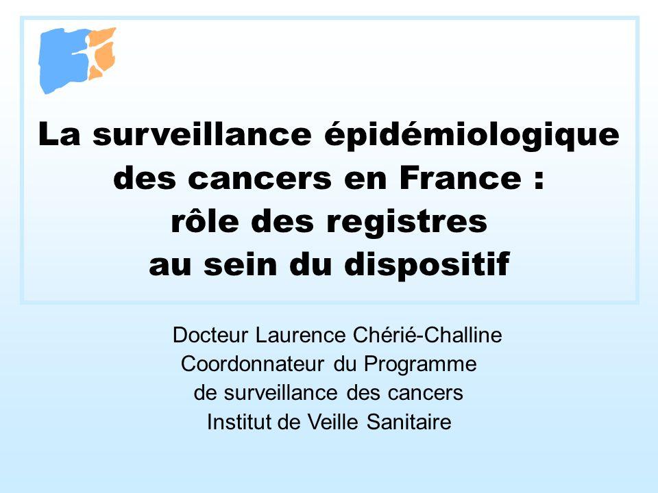 La surveillance épidémiologique des cancers en France : rôle des registres au sein du dispositif Docteur Laurence Chérié-Challine Coordonnateur du Pro