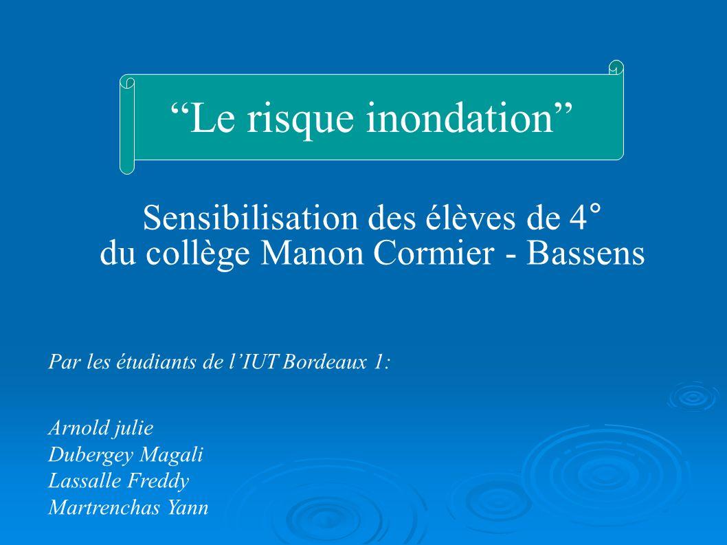 Sensibilisation des élèves de 4° du collège Manon Cormier - Bassens Le risque inondation Par les étudiants de lIUT Bordeaux 1: Arnold julie Dubergey M