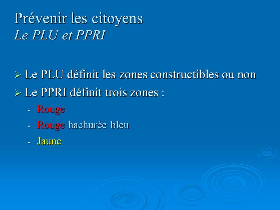 Prévenir les citoyens Le PLU et PPRI Le PLU définit les zones constructibles ou non Le PLU définit les zones constructibles ou non Le PPRI définit tro