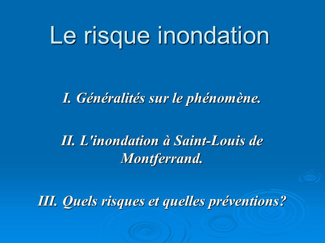 Le risque inondation I. Généralités sur le phénomène. II. L'inondation à Saint-Louis de Montferrand. III. Quels risques et quelles préventions?