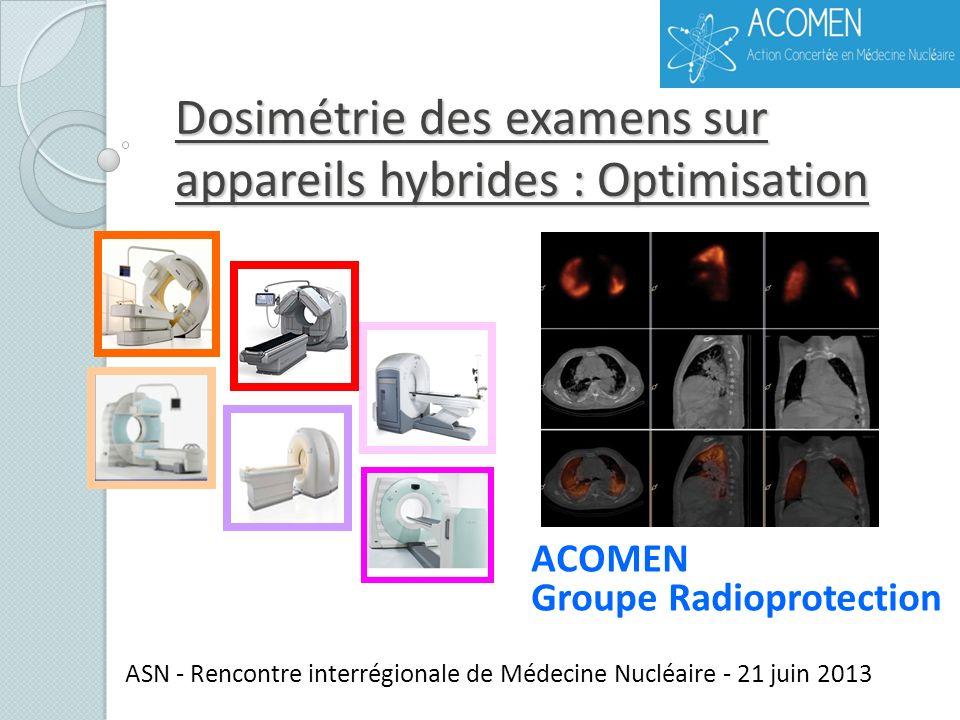 Dosimétrie des examens sur appareils hybrides : Optimisation ASN - Rencontre interrégionale de Médecine Nucléaire - 21 juin 2013 ACOMEN Groupe Radiopr