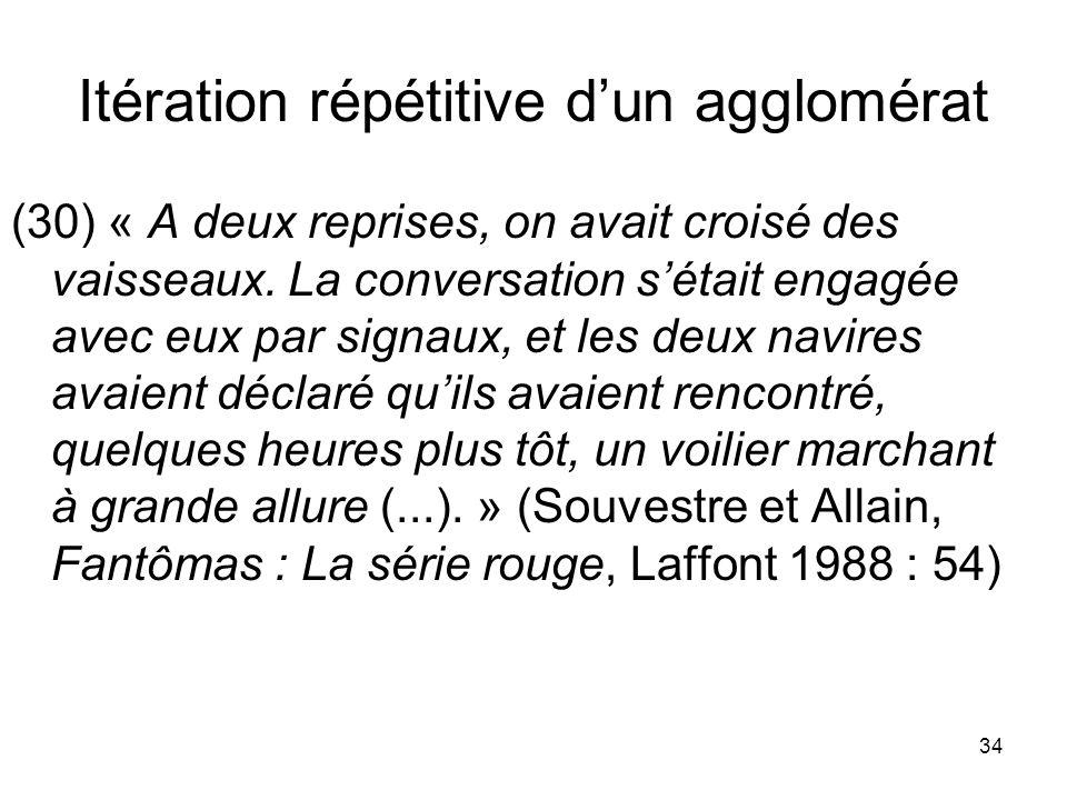 34 Itération répétitive dun agglomérat (30) « A deux reprises, on avait croisé des vaisseaux. La conversation sétait engagée avec eux par signaux, et