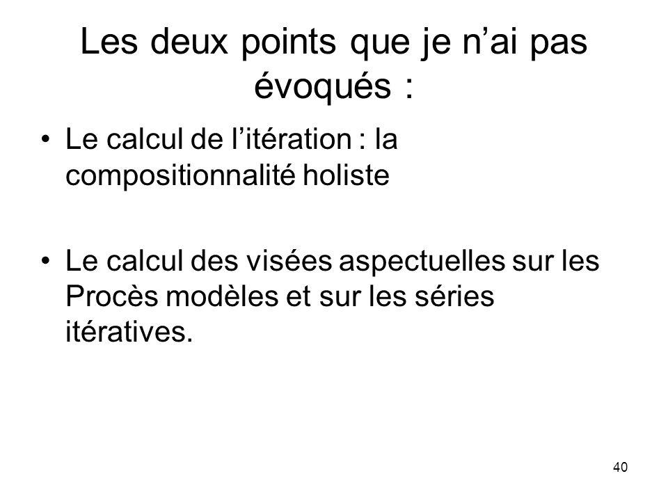 40 Les deux points que je nai pas évoqués : Le calcul de litération : la compositionnalité holiste Le calcul des visées aspectuelles sur les Procès mo