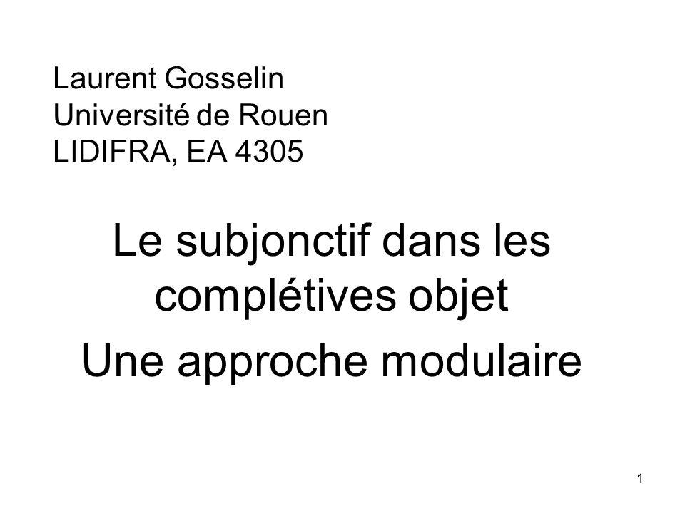 1 Laurent Gosselin Université de Rouen LIDIFRA, EA 4305 Le subjonctif dans les complétives objet Une approche modulaire