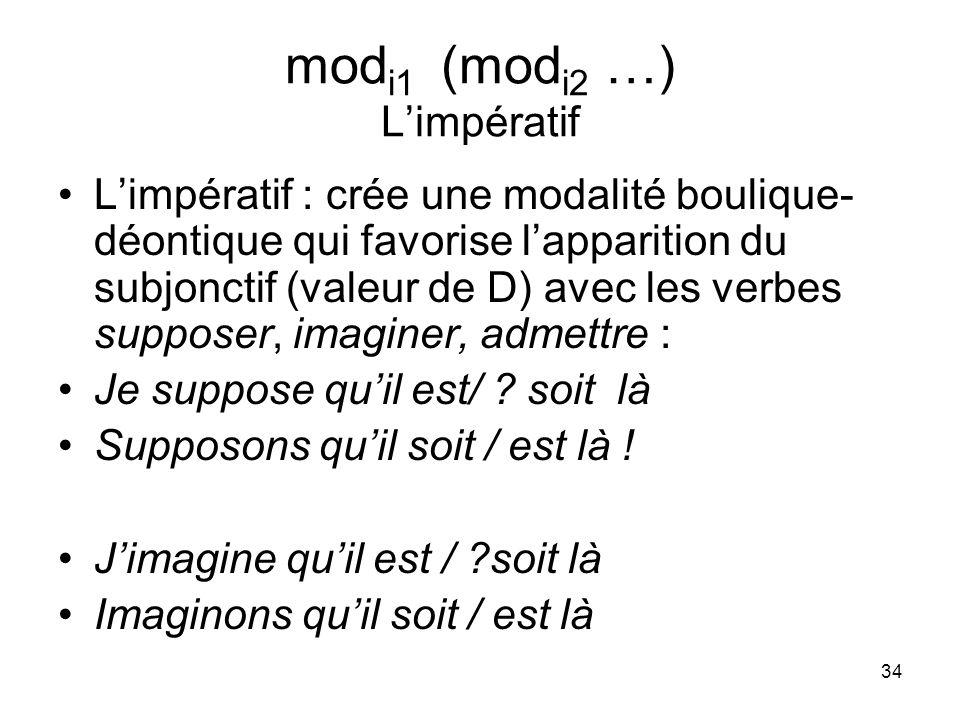 34 mod i1 (mod i2 …) Limpératif Limpératif : crée une modalité boulique- déontique qui favorise lapparition du subjonctif (valeur de D) avec les verbe