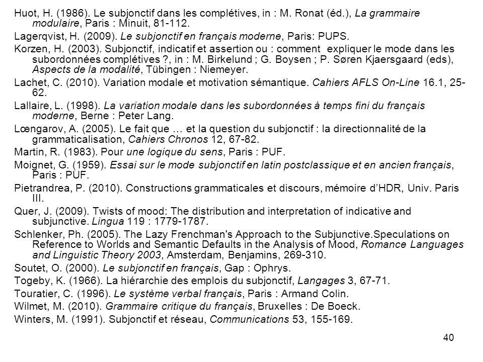 40 Huot, H. (1986). Le subjonctif dans les complétives, in : M. Ronat (éd.), La grammaire modulaire, Paris : Minuit, 81-112. Lagerqvist, H. (2009). Le