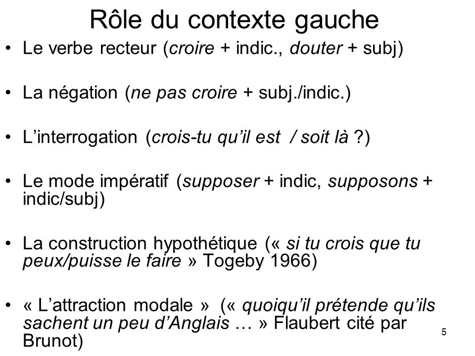 5 Rôle du contexte gauche Le verbe recteur (croire + indic., douter + subj) La négation (ne pas croire + subj./indic.) Linterrogation (crois-tu quil e