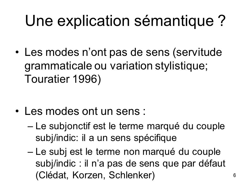 6 Une explication sémantique ? Les modes nont pas de sens (servitude grammaticale ou variation stylistique; Touratier 1996) Les modes ont un sens : –L